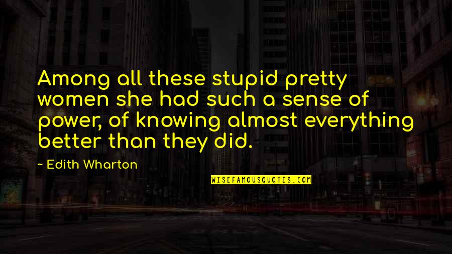 Knowing Everything Quotes By Edith Wharton: Among all these stupid pretty women she had