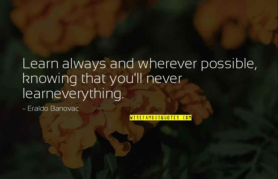 Knowing Everything Quotes By Eraldo Banovac: Learn always and wherever possible, knowing that you'll