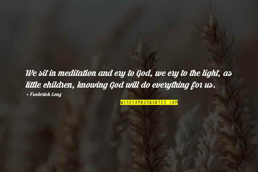 Knowing Everything Quotes By Frederick Lenz: We sit in meditation and cry to God,