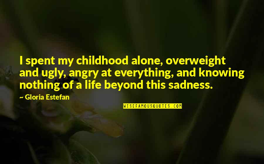 Knowing Everything Quotes By Gloria Estefan: I spent my childhood alone, overweight and ugly,