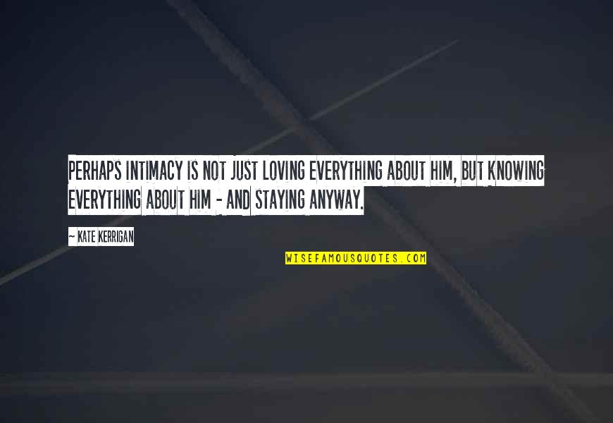 Knowing Everything Quotes By Kate Kerrigan: Perhaps intimacy is not just loving everything about
