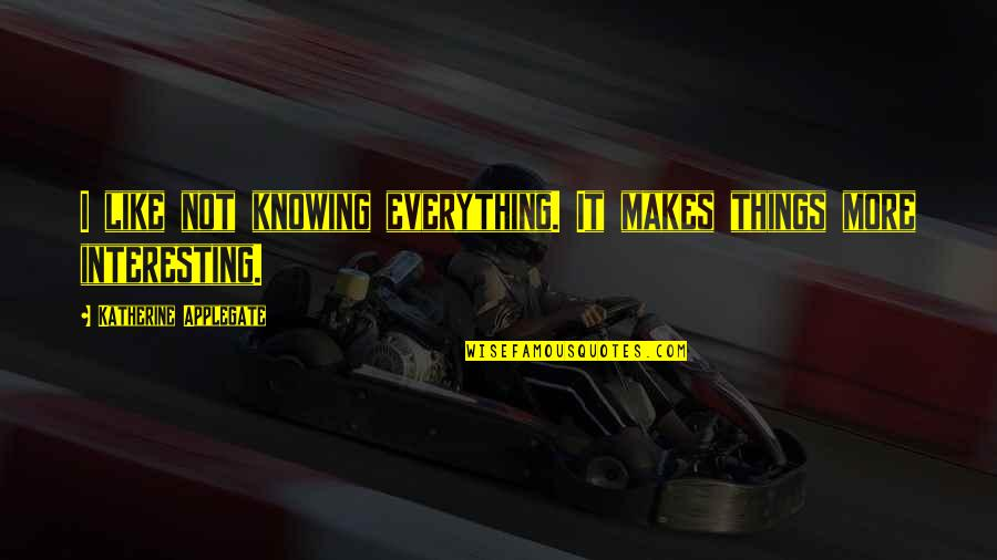 Knowing Everything Quotes By Katherine Applegate: I like not knowing everything. It makes things
