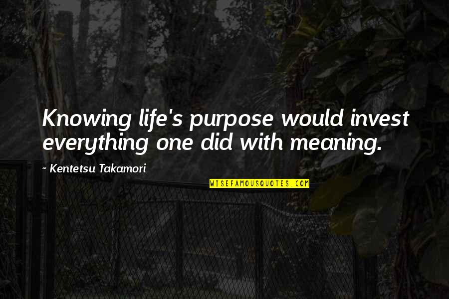 Knowing Everything Quotes By Kentetsu Takamori: Knowing life's purpose would invest everything one did