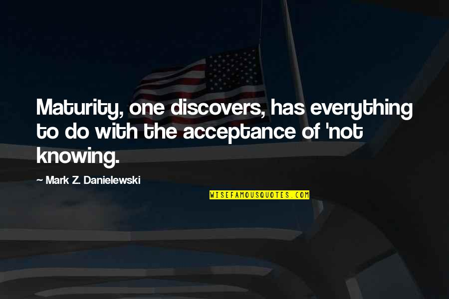 Knowing Everything Quotes By Mark Z. Danielewski: Maturity, one discovers, has everything to do with