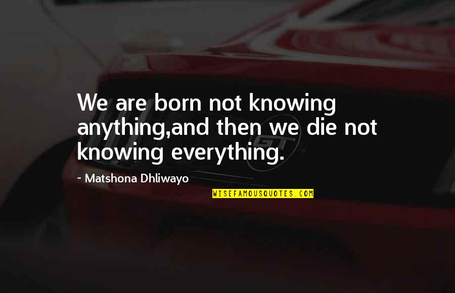 Knowing Everything Quotes By Matshona Dhliwayo: We are born not knowing anything,and then we