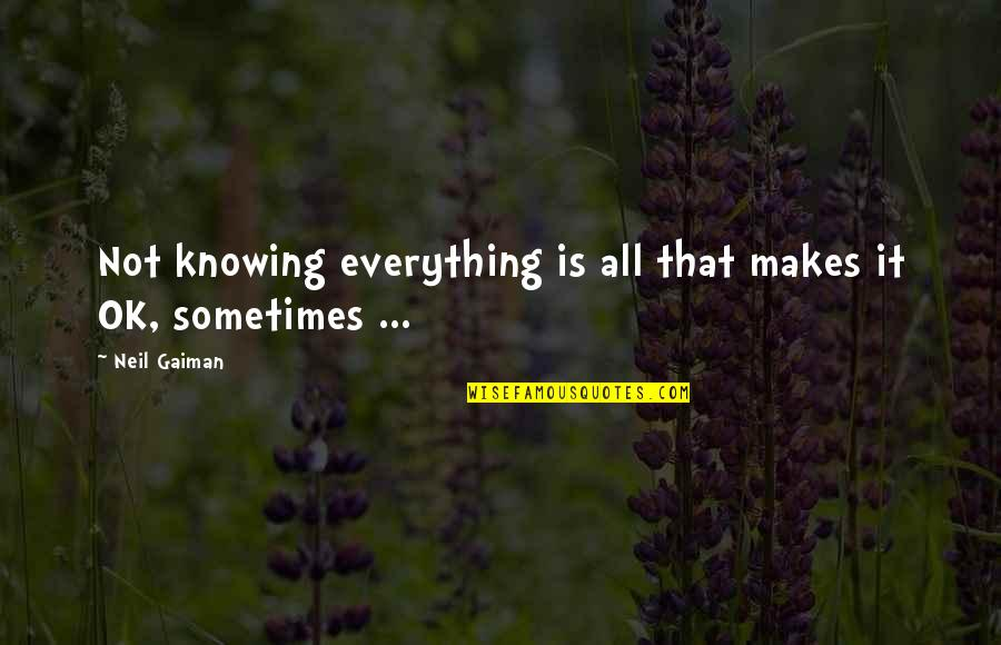 Knowing Everything Quotes By Neil Gaiman: Not knowing everything is all that makes it