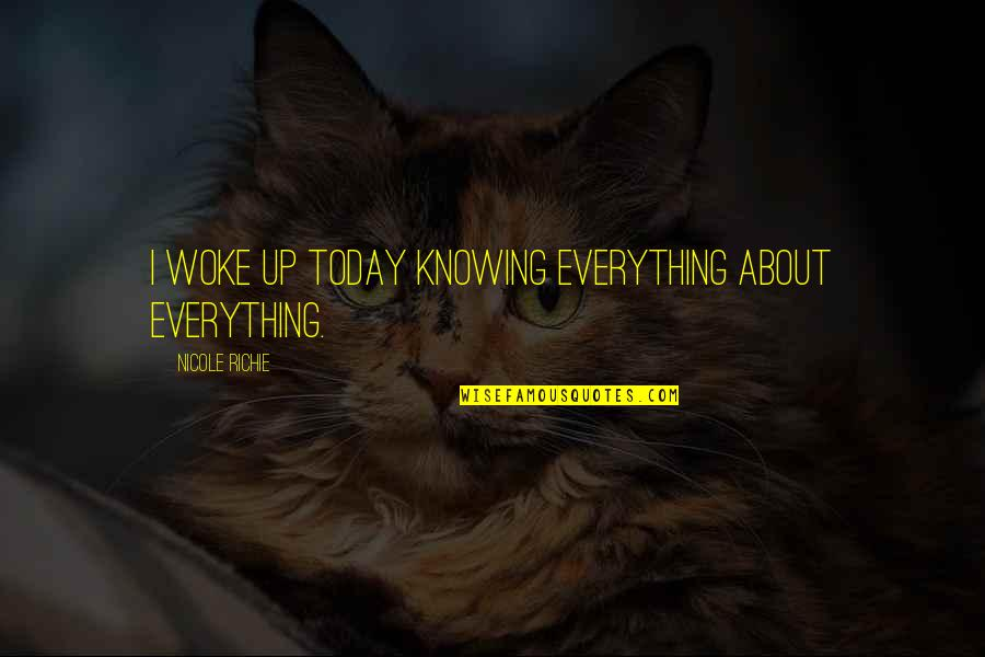 Knowing Everything Quotes By Nicole Richie: I woke up today knowing everything about everything.