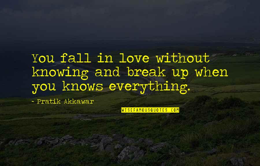 Knowing Everything Quotes By Pratik Akkawar: You fall in love without knowing and break
