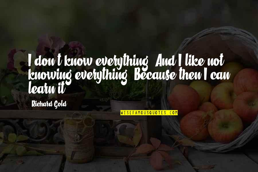 Knowing Everything Quotes By Richard Gold: I don't know everything. And I like not