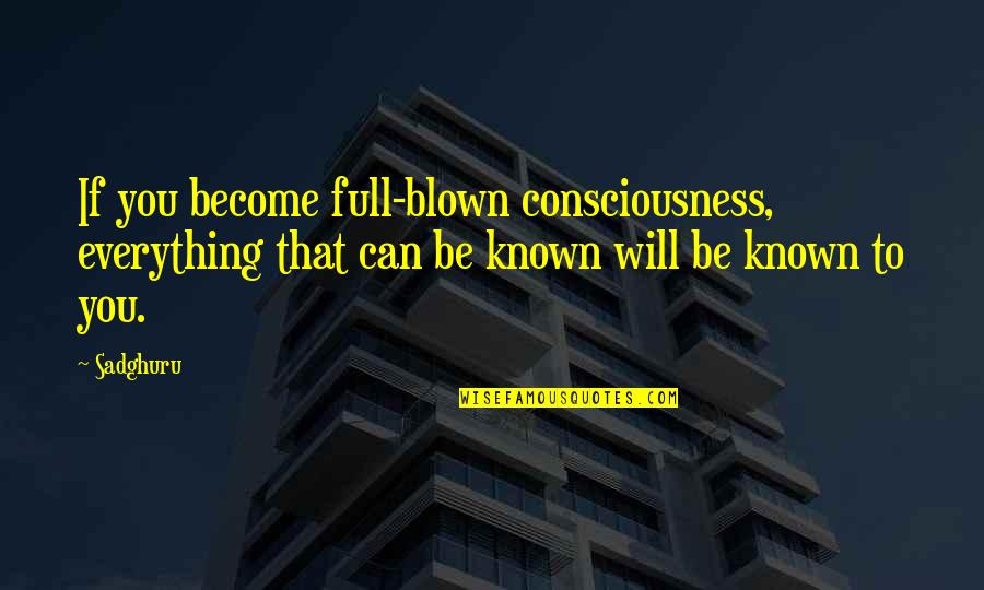 Knowing Everything Quotes By Sadghuru: If you become full-blown consciousness, everything that can