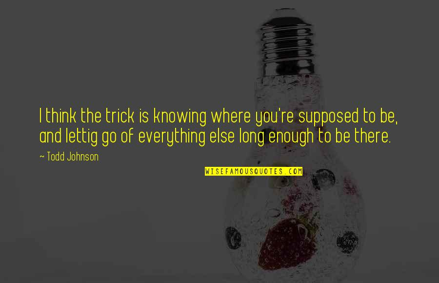 Knowing Everything Quotes By Todd Johnson: I think the trick is knowing where you're