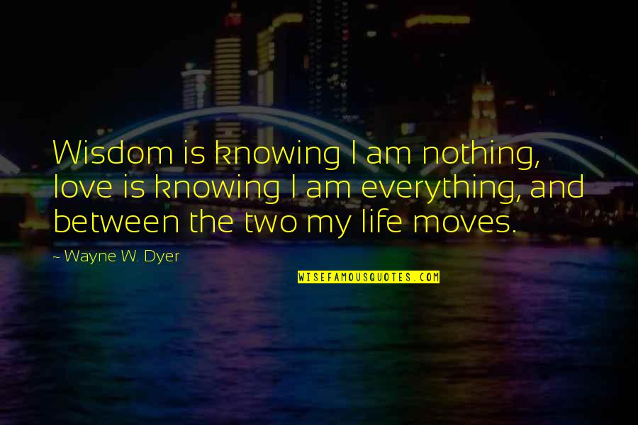 Knowing Everything Quotes By Wayne W. Dyer: Wisdom is knowing I am nothing, love is