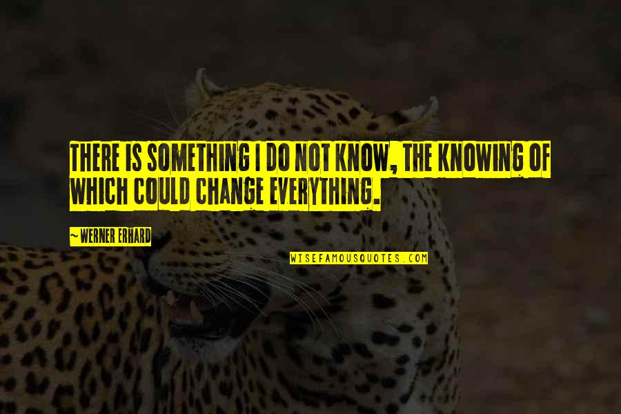 Knowing Everything Quotes By Werner Erhard: There is something I do not know, the