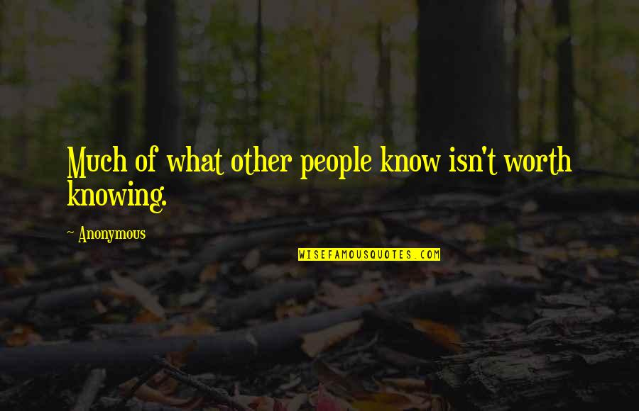 Knowing What You Are Worth Quotes By Anonymous: Much of what other people know isn't worth