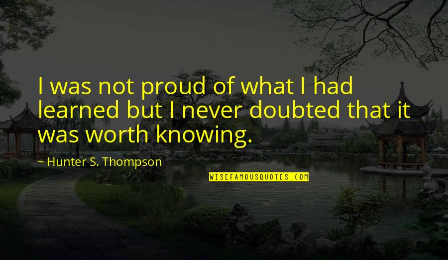 Knowing What You Are Worth Quotes By Hunter S. Thompson: I was not proud of what I had