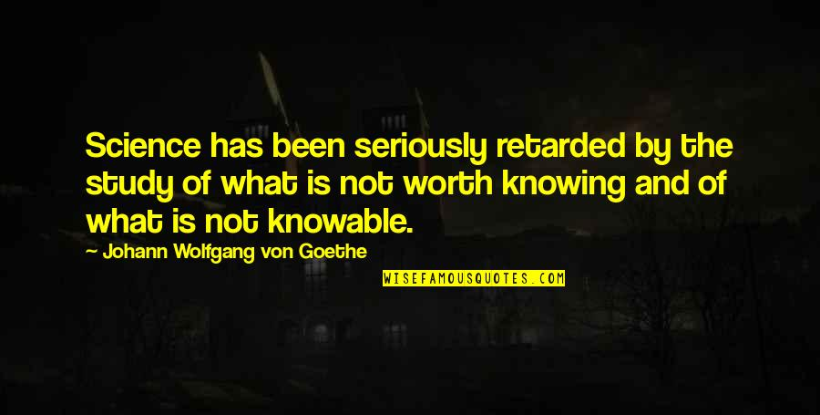 Knowing What You Are Worth Quotes By Johann Wolfgang Von Goethe: Science has been seriously retarded by the study