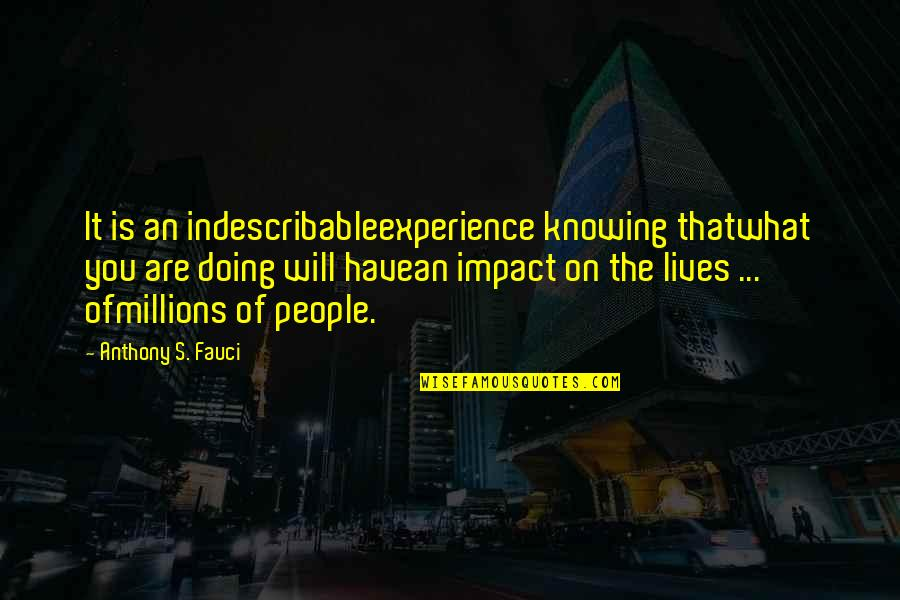 Knowing What You Have Quotes By Anthony S. Fauci: It is an indescribableexperience knowing thatwhat you are