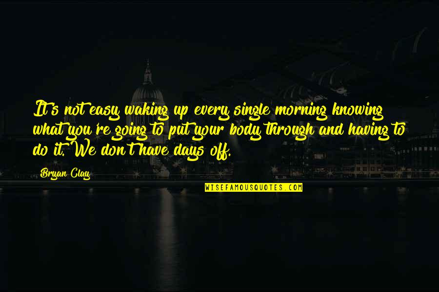 Knowing What You Have Quotes By Bryan Clay: It's not easy waking up every single morning