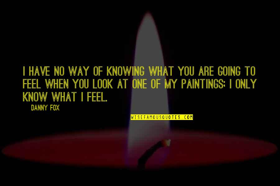 Knowing What You Have Quotes By Danny Fox: I have no way of knowing what you