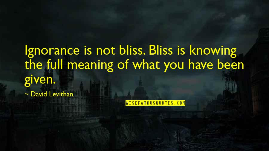 Knowing What You Have Quotes By David Levithan: Ignorance is not bliss. Bliss is knowing the