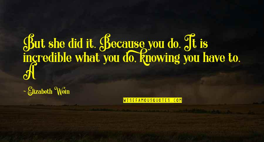 Knowing What You Have Quotes By Elizabeth Wein: But she did it. Because you do. It