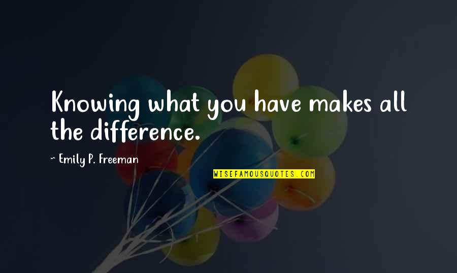 Knowing What You Have Quotes By Emily P. Freeman: Knowing what you have makes all the difference.