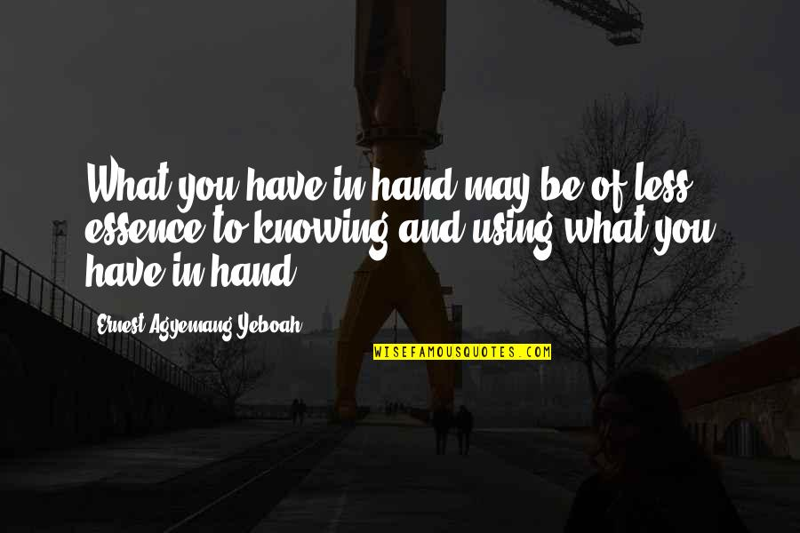 Knowing What You Have Quotes By Ernest Agyemang Yeboah: What you have in hand may be of