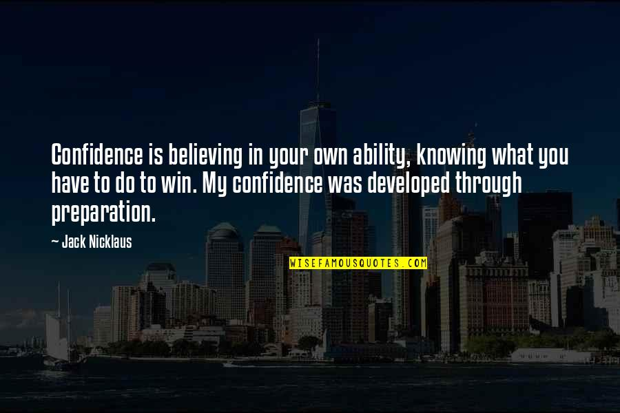 Knowing What You Have Quotes By Jack Nicklaus: Confidence is believing in your own ability, knowing