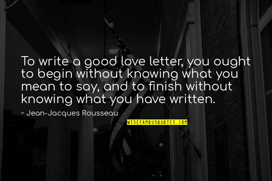Knowing What You Have Quotes By Jean-Jacques Rousseau: To write a good love letter, you ought