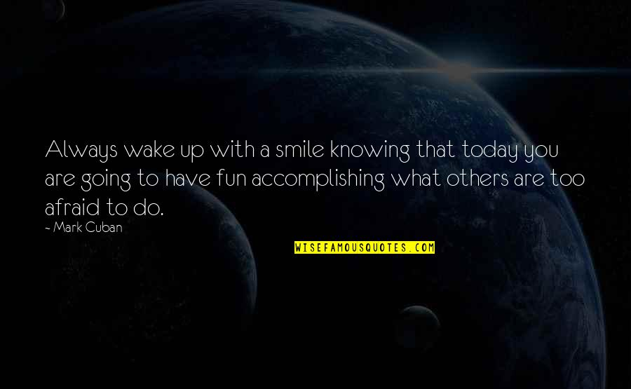 Knowing What You Have Quotes By Mark Cuban: Always wake up with a smile knowing that