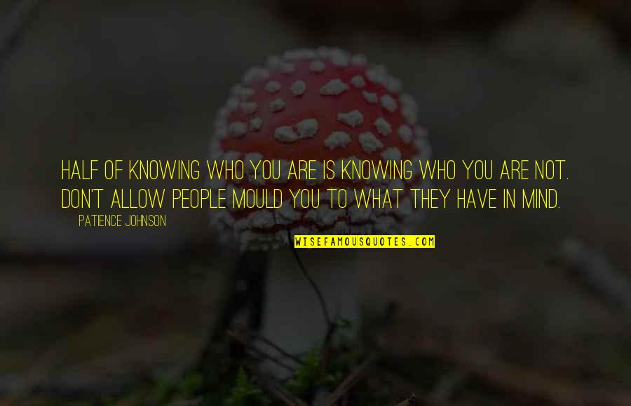 Knowing What You Have Quotes By Patience Johnson: Half of knowing who you are is knowing