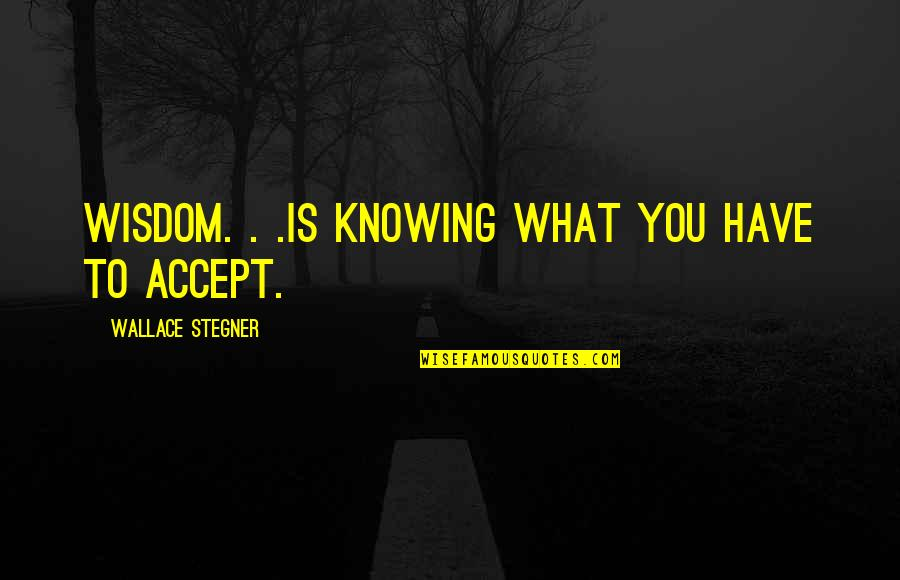 Knowing What You Have Quotes By Wallace Stegner: Wisdom. . .is knowing what you have to