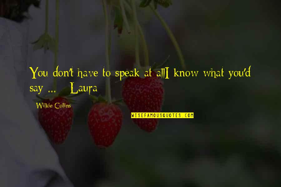 Knowing What You Have Quotes By Wilkie Collins: You don't have to speak at allI know