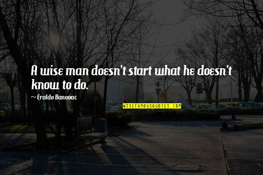 Knowing What You Want Out Of Life Quotes By Eraldo Banovac: A wise man doesn't start what he doesn't