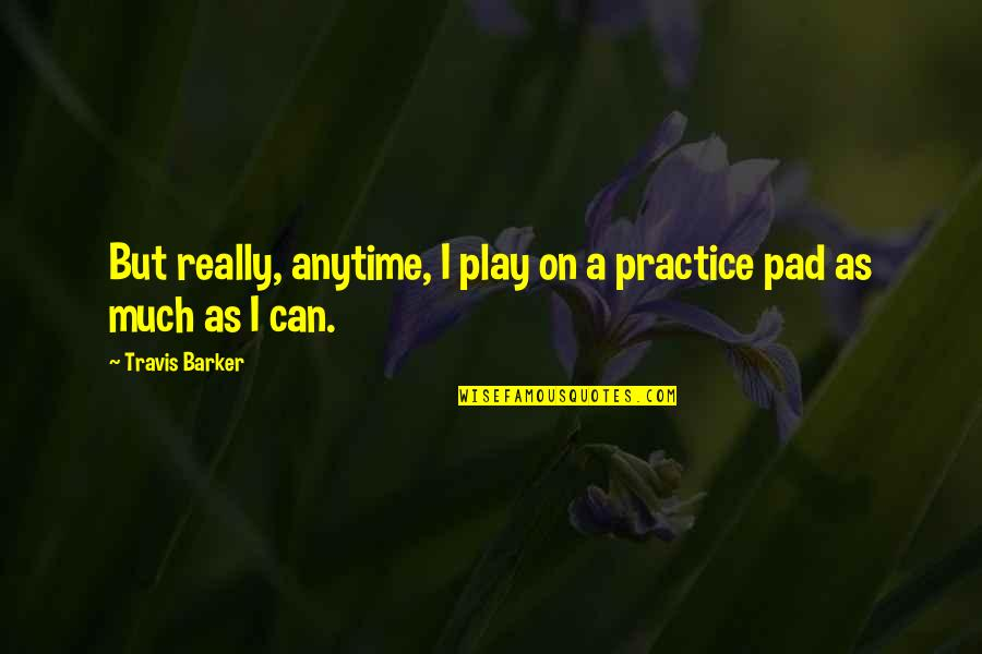 Knowing What You Want Out Of Life Quotes By Travis Barker: But really, anytime, I play on a practice