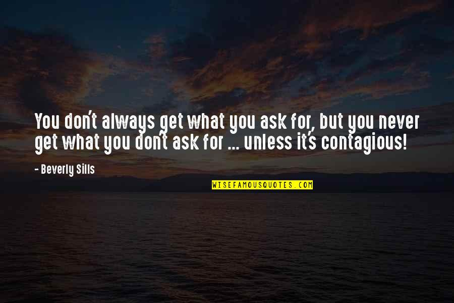 Knowing When To Speak Quotes By Beverly Sills: You don't always get what you ask for,