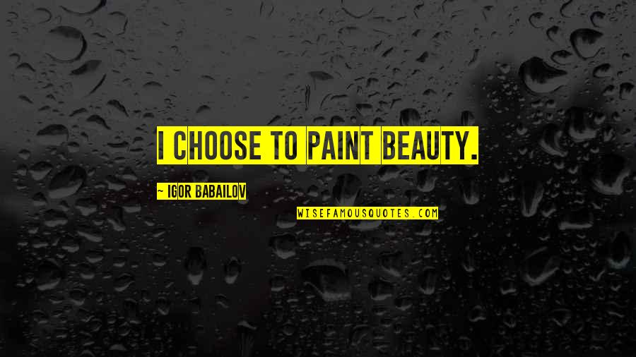 Knowing When To Speak Quotes By Igor Babailov: I choose to paint beauty.