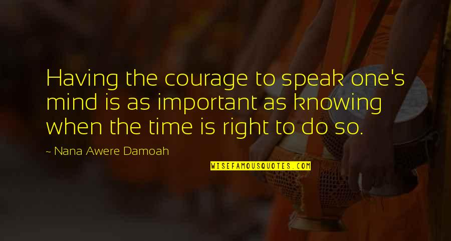 Knowing When To Speak Quotes By Nana Awere Damoah: Having the courage to speak one's mind is