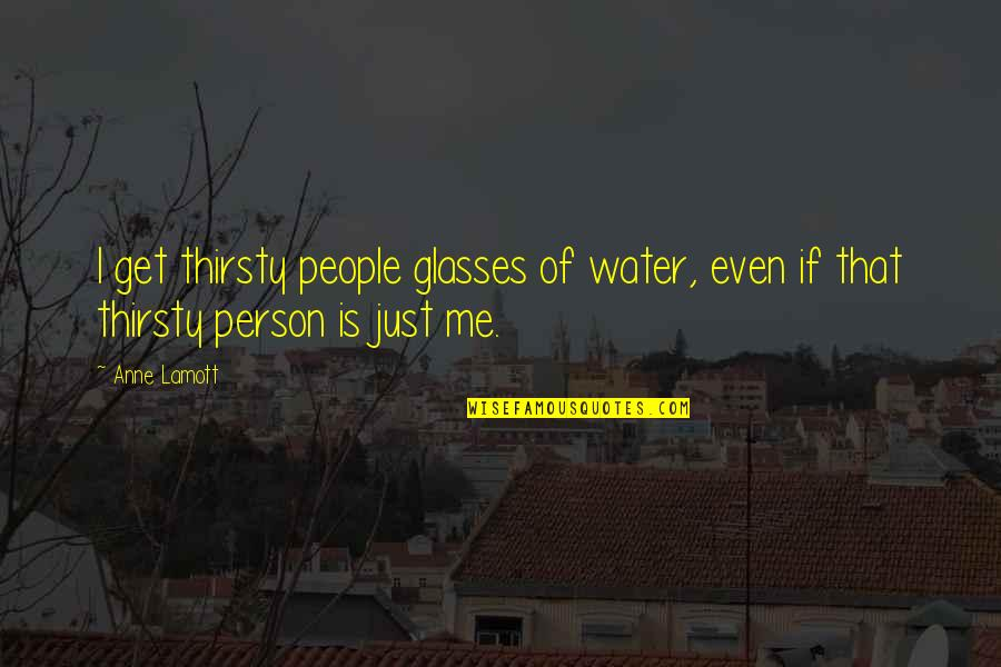 Knowing Your Place In Someone's Life Quotes By Anne Lamott: I get thirsty people glasses of water, even