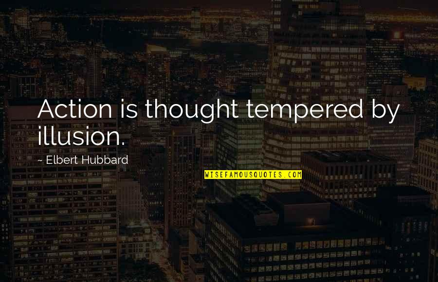 Knowing Your Place In Someone's Life Quotes By Elbert Hubbard: Action is thought tempered by illusion.
