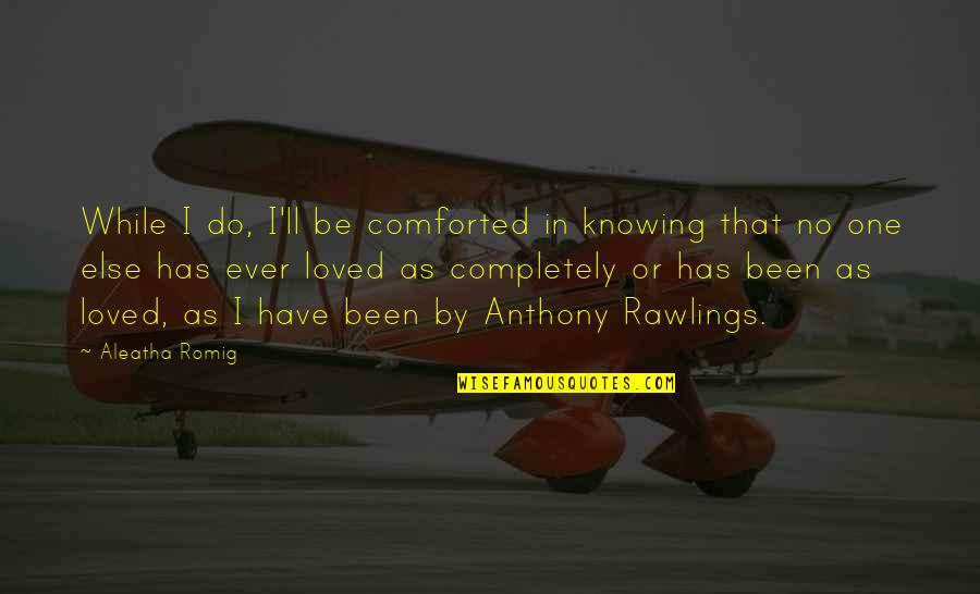 Knowing You're Loved Quotes By Aleatha Romig: While I do, I'll be comforted in knowing