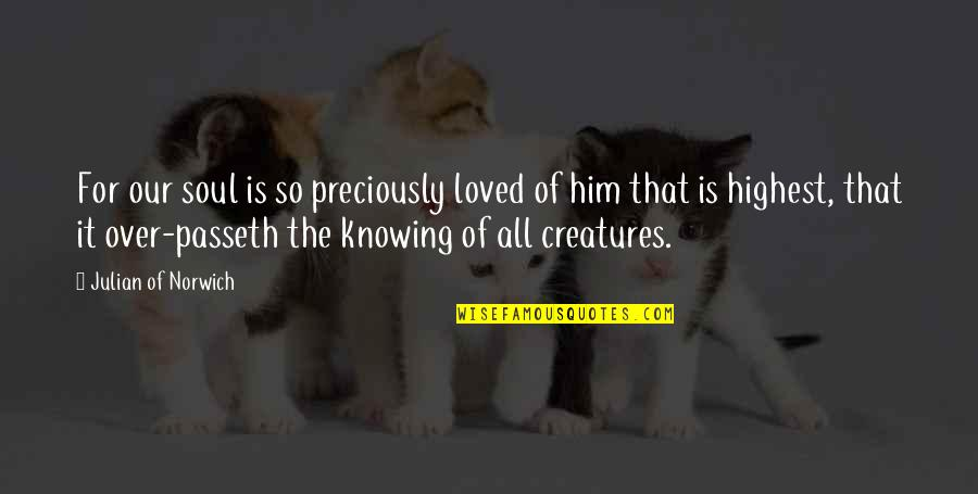 Knowing You're Loved Quotes By Julian Of Norwich: For our soul is so preciously loved of