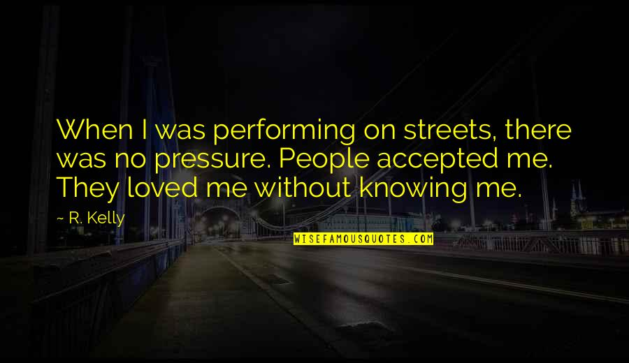 Knowing You're Loved Quotes By R. Kelly: When I was performing on streets, there was