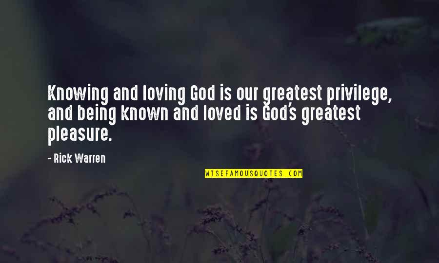 Knowing You're Loved Quotes By Rick Warren: Knowing and loving God is our greatest privilege,