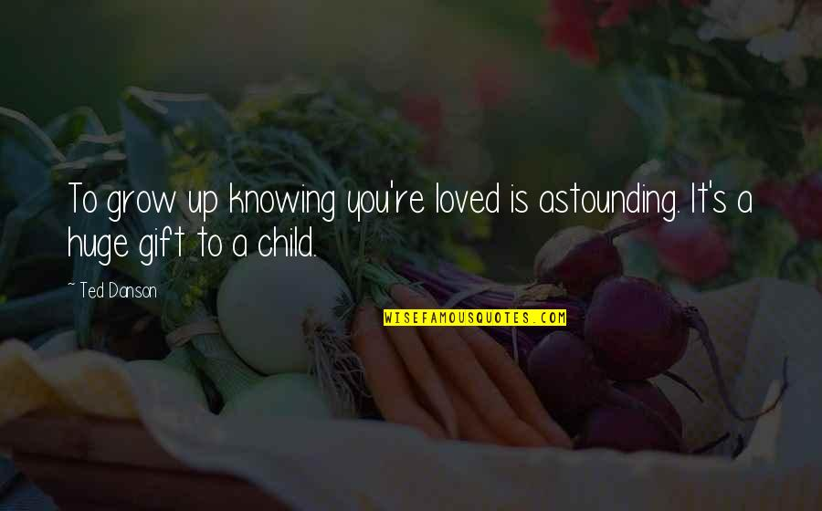 Knowing You're Loved Quotes By Ted Danson: To grow up knowing you're loved is astounding.