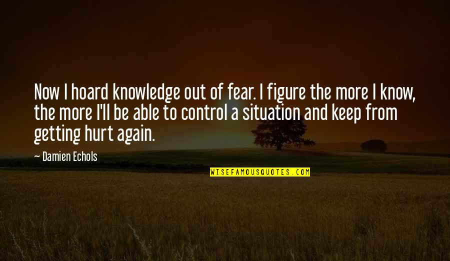 Knowledge And Fear Quotes By Damien Echols: Now I hoard knowledge out of fear. I