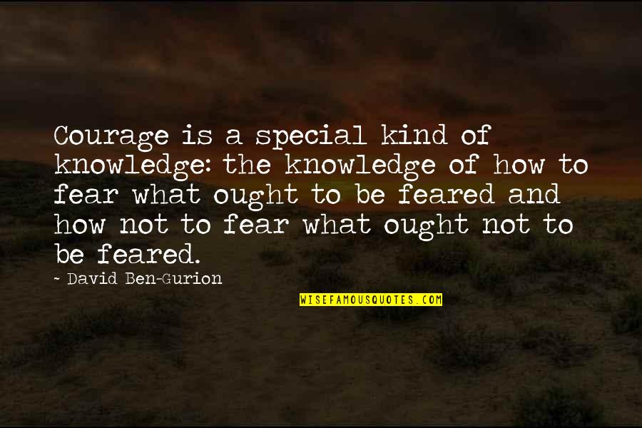 Knowledge And Fear Quotes By David Ben-Gurion: Courage is a special kind of knowledge: the