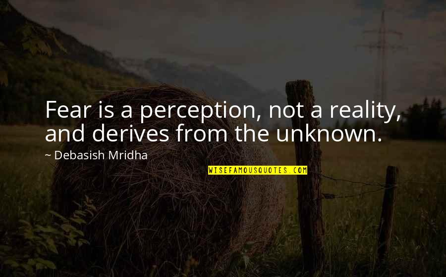 Knowledge And Fear Quotes By Debasish Mridha: Fear is a perception, not a reality, and