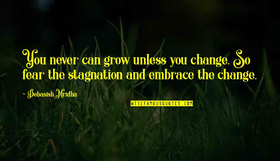 Knowledge And Fear Quotes By Debasish Mridha: You never can grow unless you change. So