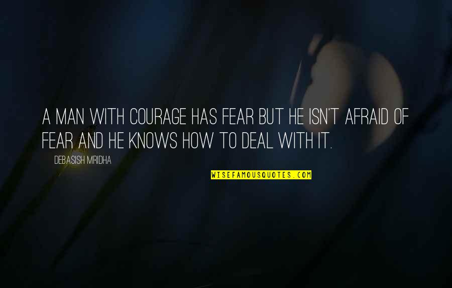 Knowledge And Fear Quotes By Debasish Mridha: A man with courage has fear but he